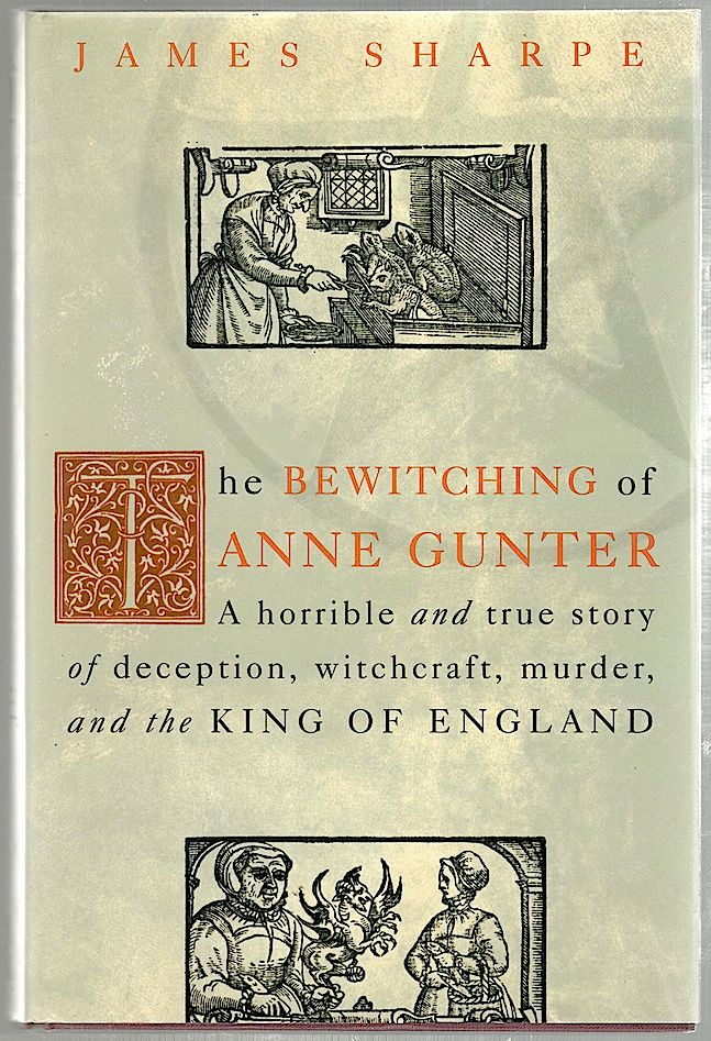 Bewitching of Anne Gunter; A Horrible and True Story of Deception, Witchcraft, Murder, and the King of England. James Sharpe.