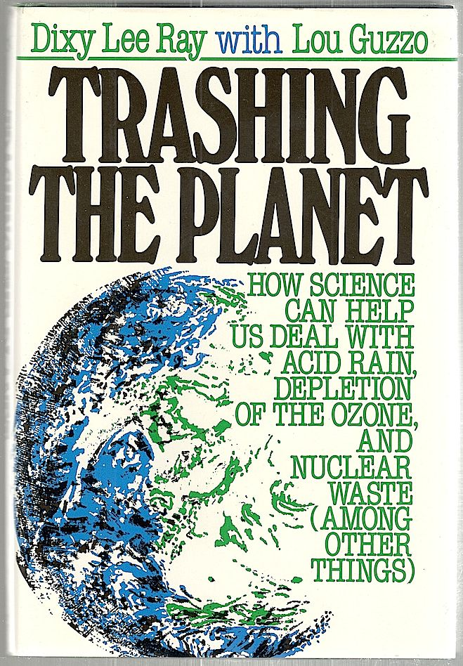 Trashing the Planet; How Science Can Help Us Deal with Acid Rain, Depletion of the Ozone, and Nuclear Waste (Among Other Things). Dixy Lee Ray, Lou Guzzo.