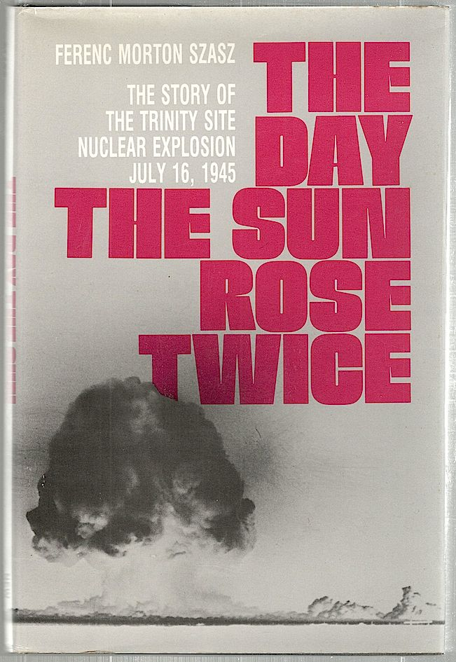 Day the Sun Rose Twice; The Story of the Trinity Site Nuclear Explosion July 16, 1945. Ferenc Morton Szasz.