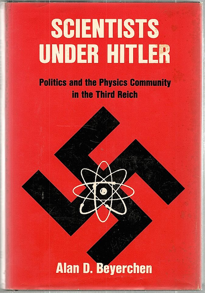 Scientists Under Hitler; Politics and the Physics Community in the Third Reich. Alan D. Beyerchen.