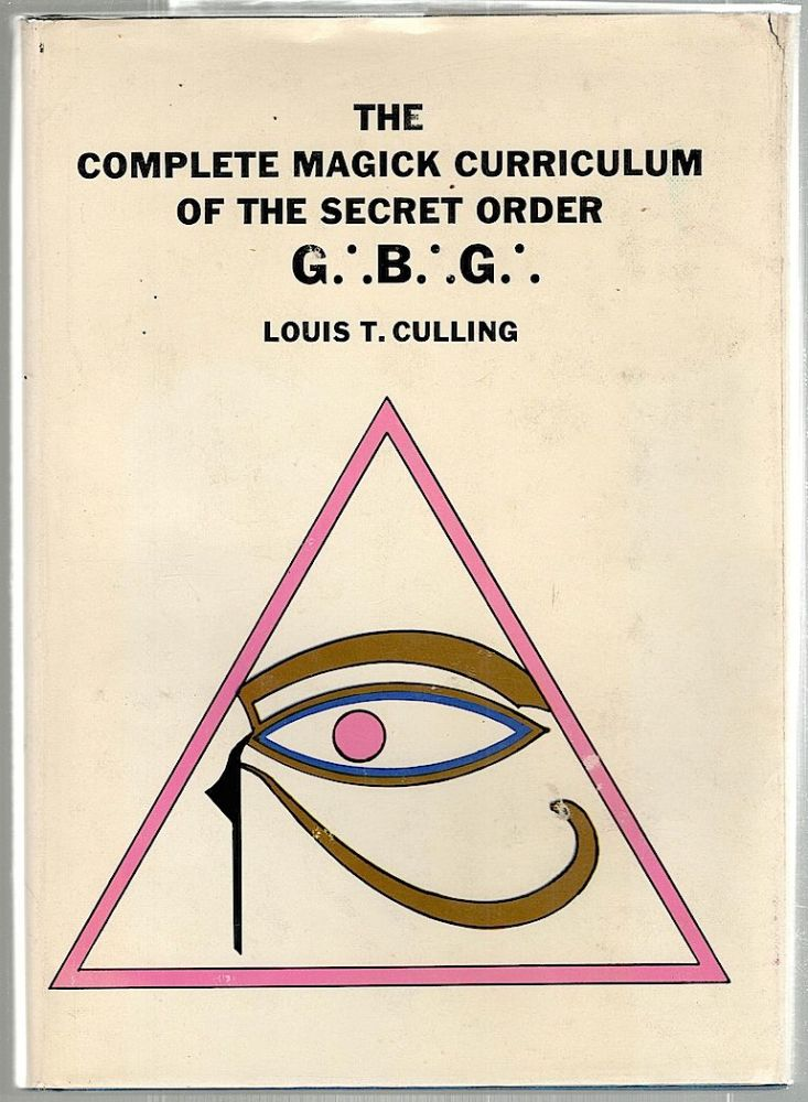 Complete Magick Curriculum of the Secret Order G. B. G.; Being the Entire Study Curriculum, Magick Rituals, and Initiatory Practices of the G. B. G. (The Great Brotherhood of God). Louis T. Culling.