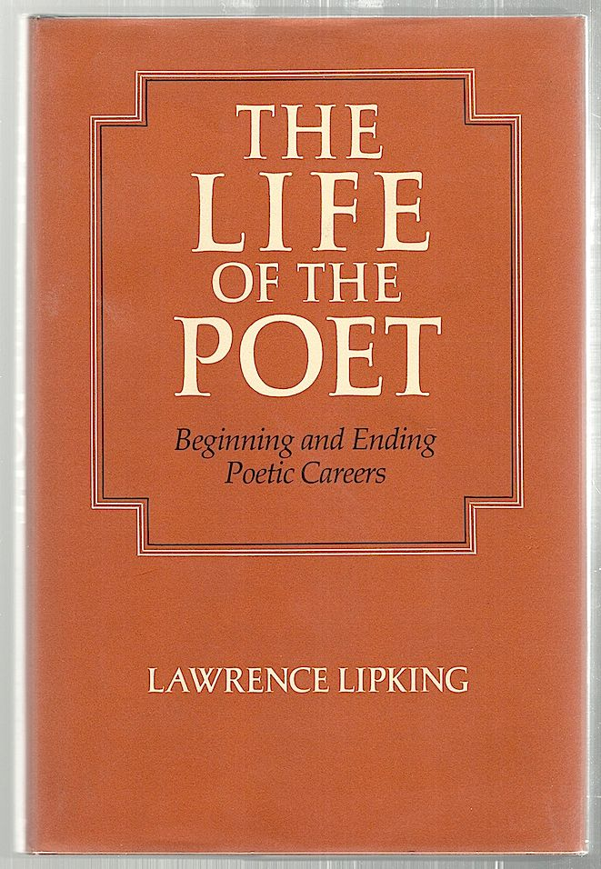 Life of the Poet; Beginning and Ending Poetic Careers. Lawrence Lipking.