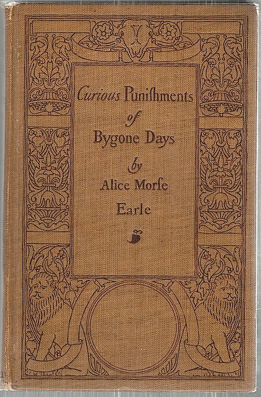 Curious Punishments of Bygone Days. Alice Morse Earle.