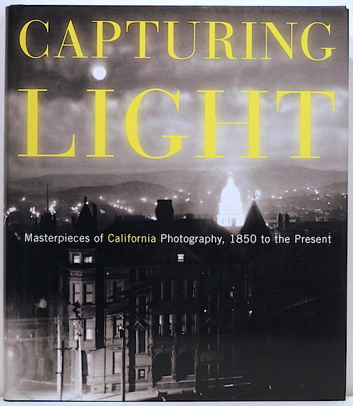 Capturing Light; Masterpieces of California Photography 1850 to the Present. Drew Heath Johnson.