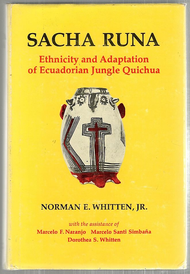 Sacha Runa; Ethnicity and Adaptation of Ecuadorian Jungle Quichua. Norman E. Whitten Jr.
