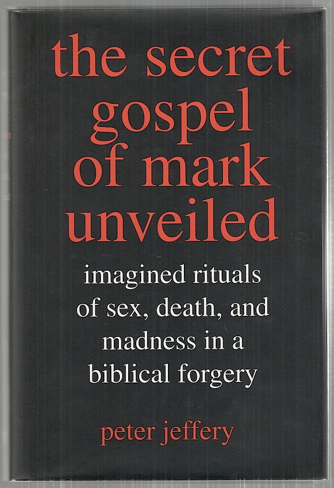 Secret Gospel of mark Unveiled; Imagined Rituals of Sex, Death, and Madness in a biblical Forgery. Peter Jeffrey.