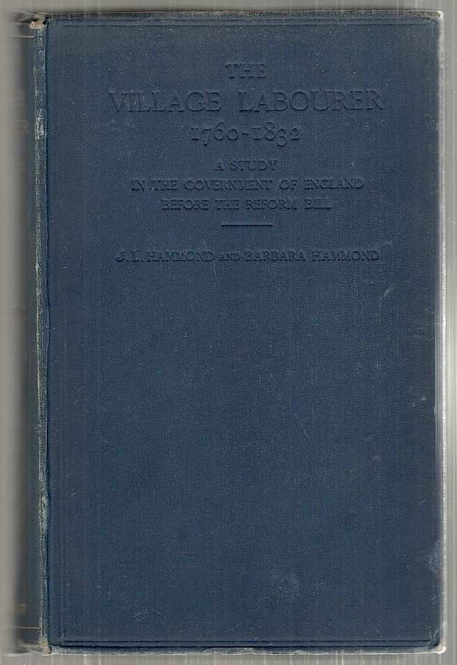 Village Labourer; 1760-1832; A Study in the Government of England Before the Reform Bill. J. L. Hammond, Barbara Hammond.