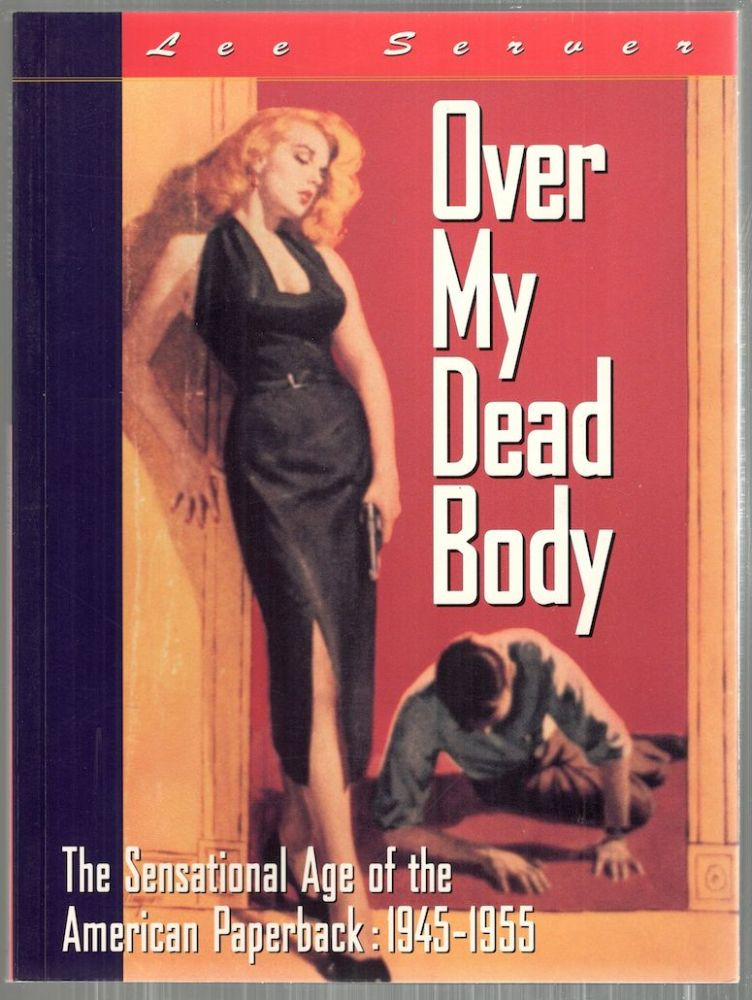 Over My Dead Body; The Sensational Age of the American Paperback: 1945-1955. Lee Server.