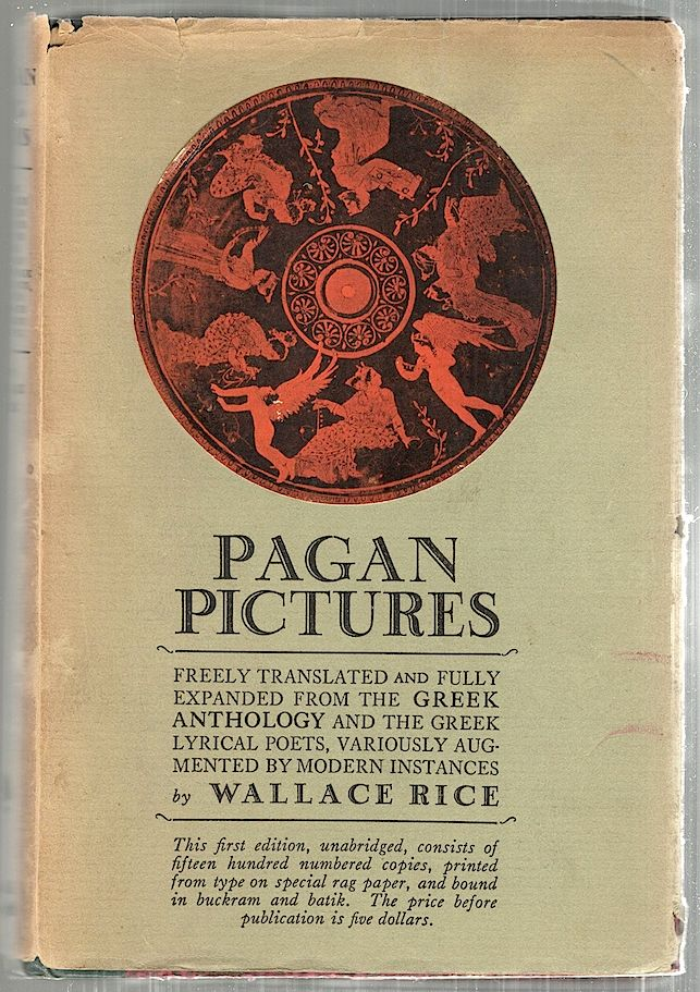 Pagan Pictures; Freely Translated and Fully Expanded from the Anthology & the Greek Lyrical Poets Variously Augmented by Modern Instances. Wallace Rice.
