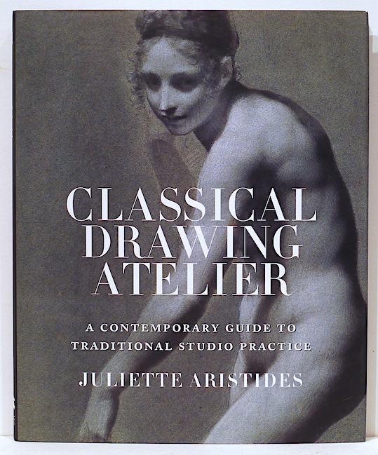 Classical Drawing Atelier; A Contemporary Guide to Traditional Studio Practice. Juliette Aristides.