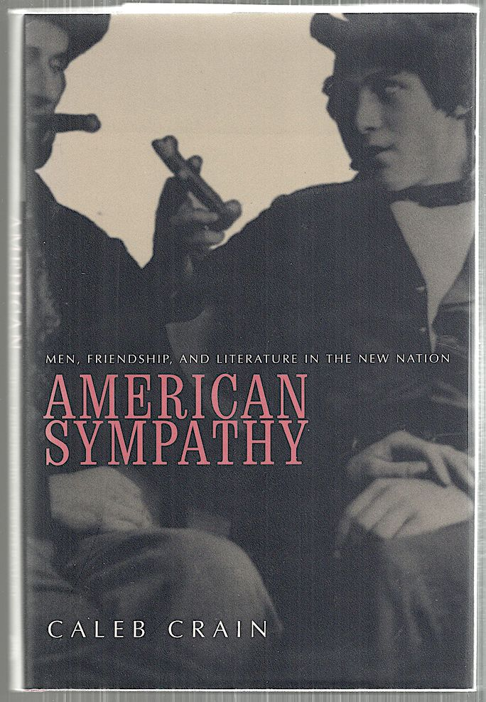 American Sympathy; Men, Friendship, and Literature In the New Nation. Caleb Crain.