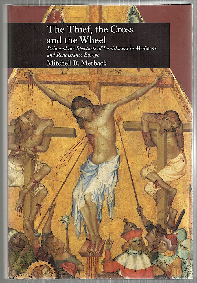 Thief, the Cross and the Wheel; Pain and the Spectacle of Punishment in Medieval and Renaissance Europe. Mitchell B. Merback.