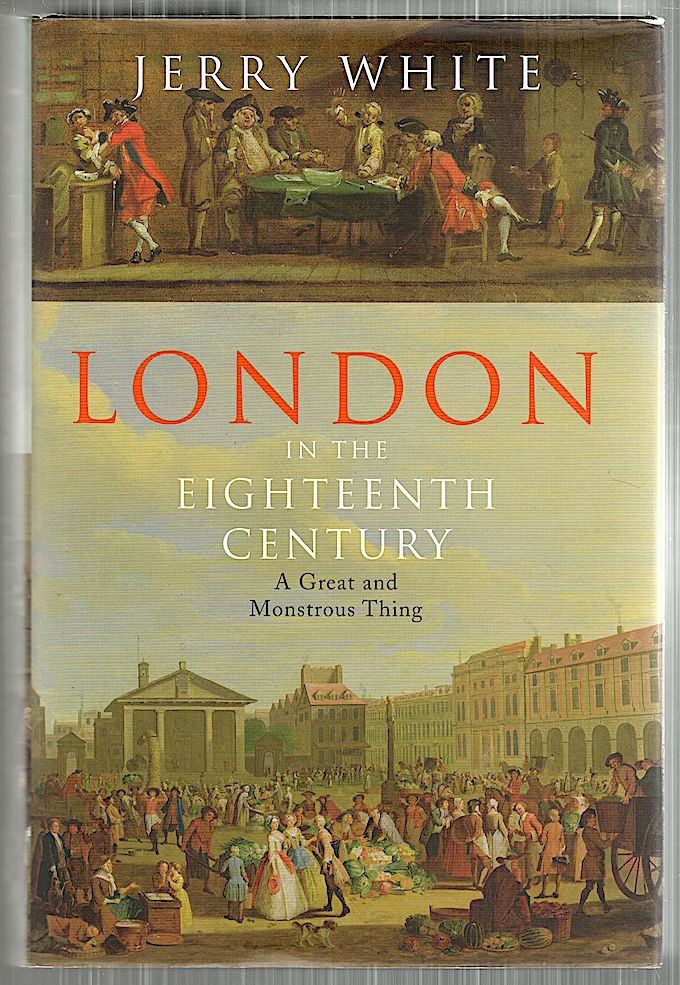London in the Eighteenth Century; A Great and Monstrous Thing. Jerry White.