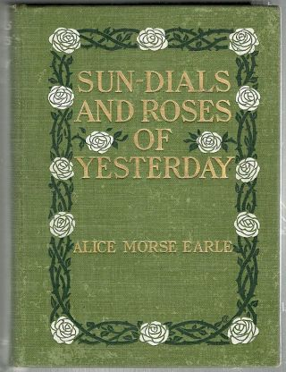 Sun-Dials and Roses of Yesterday; Garden Delights Which are Here Displayed in Very Truth and are Moreover Regarded as Emblems. Alice Morse Earle.