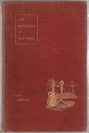 Dungeons of Old Paris; Being the Story and Romance of the Most Celebrated Prisons of the Monarchy and the Revolution. Tighe Hopkins.