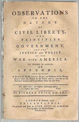 Observations on the Nature of Civil Liberty, the Principles of Government, and the Justice and Policy of the War with America; To Which is Added an Appendix, Containing a State of the National Debt, an Estimate of the Money Drawn from the Public by the Taxes, and an Account of the National Income and Expenditure Since the Last War. Richard Price.