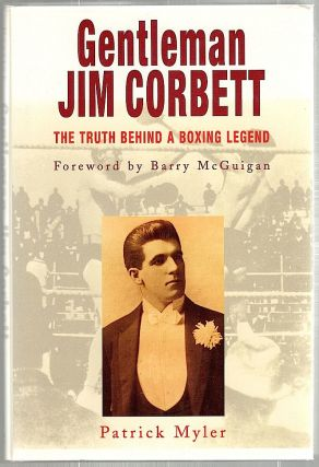 Gentleman Jim Corbett; The Truth Behind a Boxing Legend. Patrick Myler.