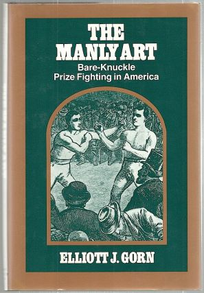 Manly Art; Bare-Knuckle Prize Fighting in America. Elliott J. Gorn.