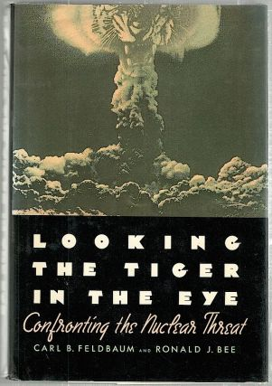 Looking the Tiger in the Eye; Confronting the Nuclear Threat. Carl B. Feldbaum, Ronald J. Bee