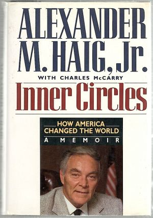 Inner Circles; How America Changed the World, A Memoir. Alexander M. Haig, Charles McCarry.