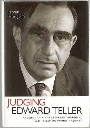 Judging Edward Teller; A Closer Look at One of the Most Influential Scientists of the Twentieth...