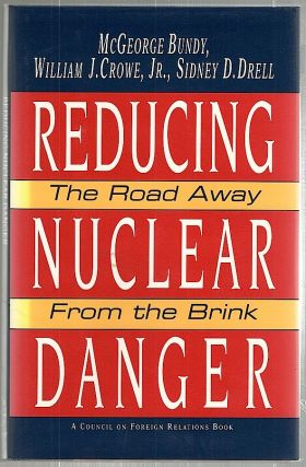 Reducing Nuclear Danger; The Road Away from the Brink. McGeorge Bundy, Jr., William J. Crowe,...