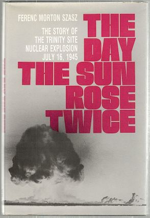 Day the Sun Rose Twice; The Story of the Trinity Site Nuclear Explosion July 16, 1945. Ferenc...