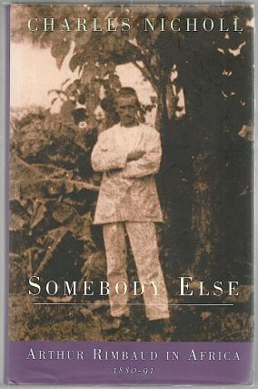 Somebody Else; Arthur Rimbaud in Africa 1880-91. Charles Nicholl
