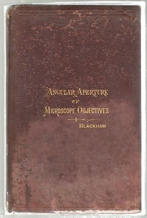 Angular Aperture of Objectives for the Microscope; Read Before the Microscopical Congress, at Indianapolis, Ind., August 15th, 1878. George E. Blackham.