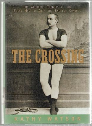 Crossing; The Glorious Tragedy of the First Man to Swim the English Channel. Kathy Watson