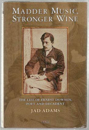 Madder Music, Stronger Wine; The Life of Ernest Dowson, Poet and Decadent. Jad Adams