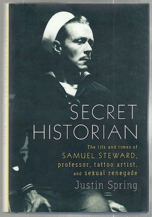 Secret Historian; The Life and Times of Samuel Steward, Professor, Tattoo Artist, and Sexual...