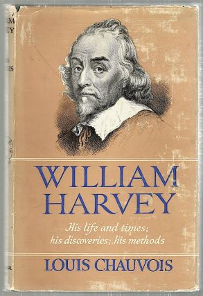 William Harvey; His Life and Times: His Discoveries: His Methods. Louis Chauvois.