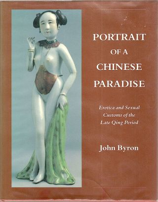 Portrait of a Chinese Paradise; Erotica and Sexual Customs of the Late Qing Period. John Byron