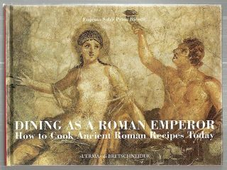 Dining as a roman Emperor; How to Cook Ancient Roman Recipes Today. Eugenia Salza Prina Ricotti.