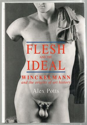 Flesh and the Ideal; Winckelmann and the Origins of Art History. Alex Potts.
