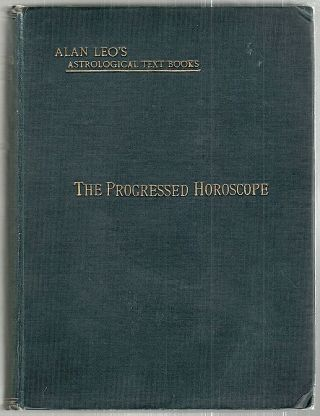 Progressed Horoscope; A Sequel to The Art Of Synthesis Wherein the Progression of the Horoscope...