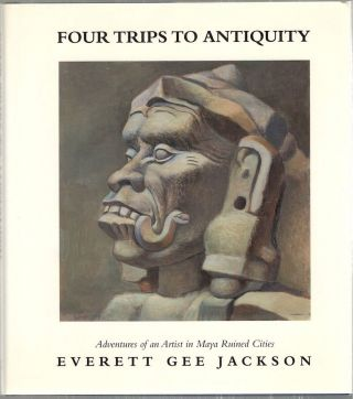 Four Trips to Antiquity; Adventures of an Artist in Maya Ruined Cities. Everett Gee Jackson.