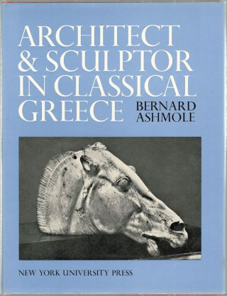 Architect and Sculptor in Classical Greece; The Wrightman Lectures. Bernard Ashmole