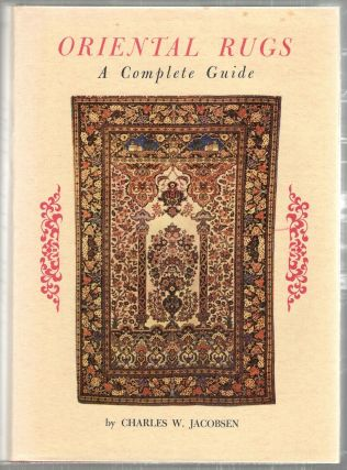 Oriental Rugs; A Complete Guide. Charles W. Jacobsen
