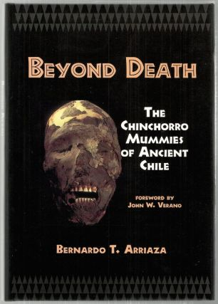 Beyond Death; The Chinchorro Mummies of Ancient Chile. Bernardo T. Arriaza