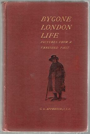 Bygone London Life; Pictures from a Vanished Past. G. L. Apperson