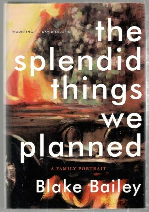 Splendid Things We Planned; A Family Portrait. Blake Bailey