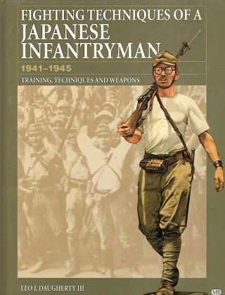 Fighting Techniques of a Japanese Infantryman; 1941-1945; Training, Techniques, and Weapons. Leo J. Daugherty III.