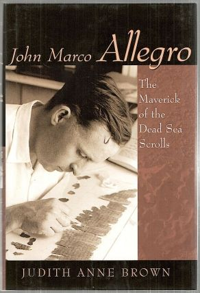 John Marco Allegro; The Maverick of the Dead Sea Scrolls. Judith Anne Brown