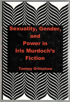 Sexuality, Gender, and Power in Iris Murdoch's Fiction. Tammy Grimshaw