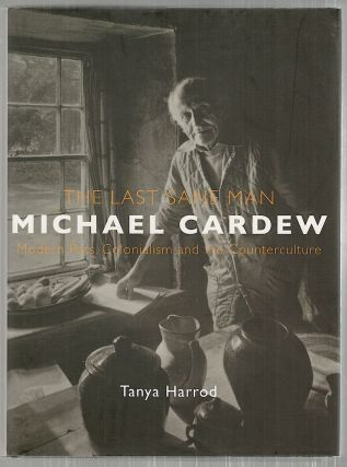 Last Sane Man; Michael Cardew; Modern Pots, Colonialism and the Counterculture. Tanya Harrod