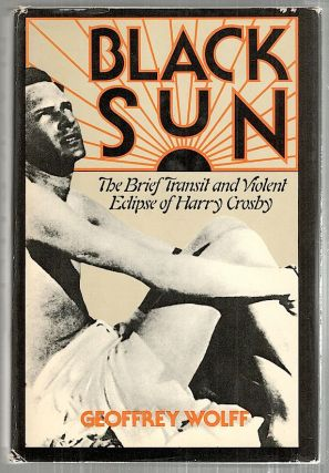 Black Sun; The Brief Transit and Violent Eclipse of Harry Crosby. Geoffrey Wolff.