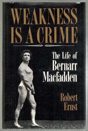 Weakness Is a Crime; The Life of Bernarr Macfadden. Robert Ernst.