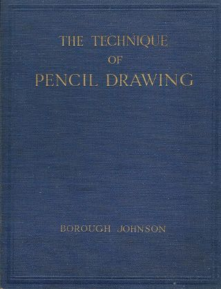 Technique of Pencil Drawing; With Notes on the Proportions of the Human Figure. Borough Johnson.